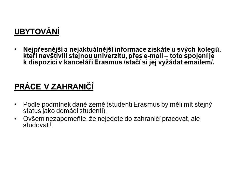 UBYTOVÁNÍ Nejpřesnější a nejaktuálnější informace získáte u svých kolegů, kteří navštívili stejnou univerzitu, přes e-mail – toto spojení je k dispozici v kanceláři Erasmus /stačí si jej vyžádat emailem/.