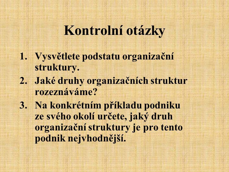 Kontrolní otázky 1.Vysvětlete podstatu organizační struktury. 2.Jaké druhy organizačních struktur rozeznáváme? 3.Na konkrétním příkladu podniku ze své