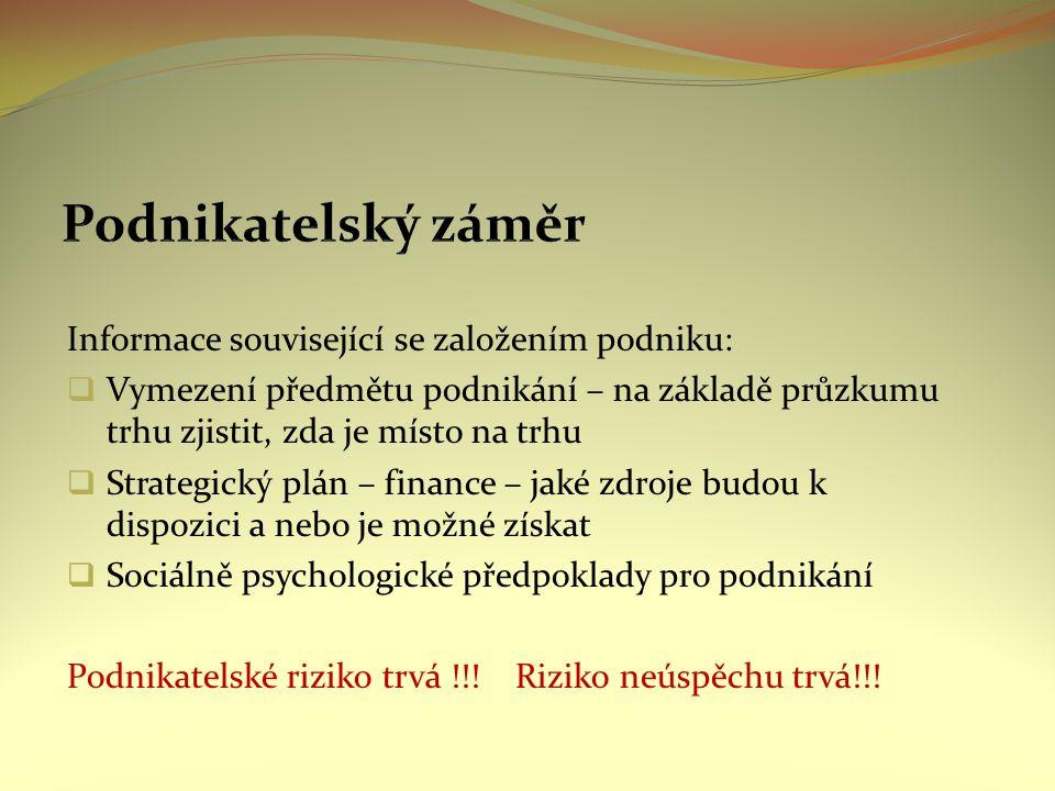 Informace související se založením podniku:  Vymezení předmětu podnikání – na základě průzkumu trhu zjistit, zda je místo na trhu  Strategický plán – finance – jaké zdroje budou k dispozici a nebo je možné získat  Sociálně psychologické předpoklady pro podnikání Podnikatelské riziko trvá !!.