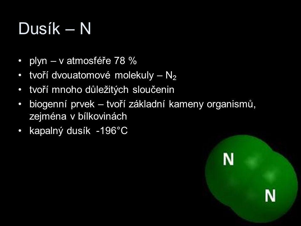 Dusík – N plyn – v atmosféře 78 % tvoří dvouatomové molekuly – N 2 tvoří mnoho důležitých sloučenin biogenní prvek – tvoří základní kameny organismů, zejména v bílkovinách kapalný dusík -196°C