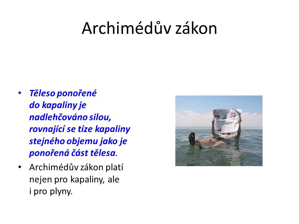 Archimédův zákon Těleso ponořené do kapaliny je nadlehčováno silou, rovnající se tíze kapaliny stejného objemu jako je ponořená část tělesa. Archimédů