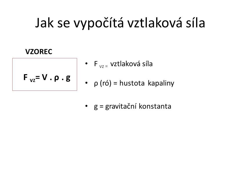 Jak se vypočítá vztlaková síla VZOREC F vz = V. ρ. g F vz = vztlaková síla ρ (ró) = hustota kapaliny g = gravitační konstanta