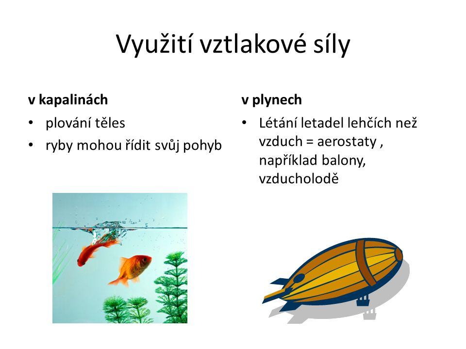 Využití vztlakové síly v kapalinách plování těles ryby mohou řídit svůj pohyb v plynech Létání letadel lehčích než vzduch = aerostaty, například balon