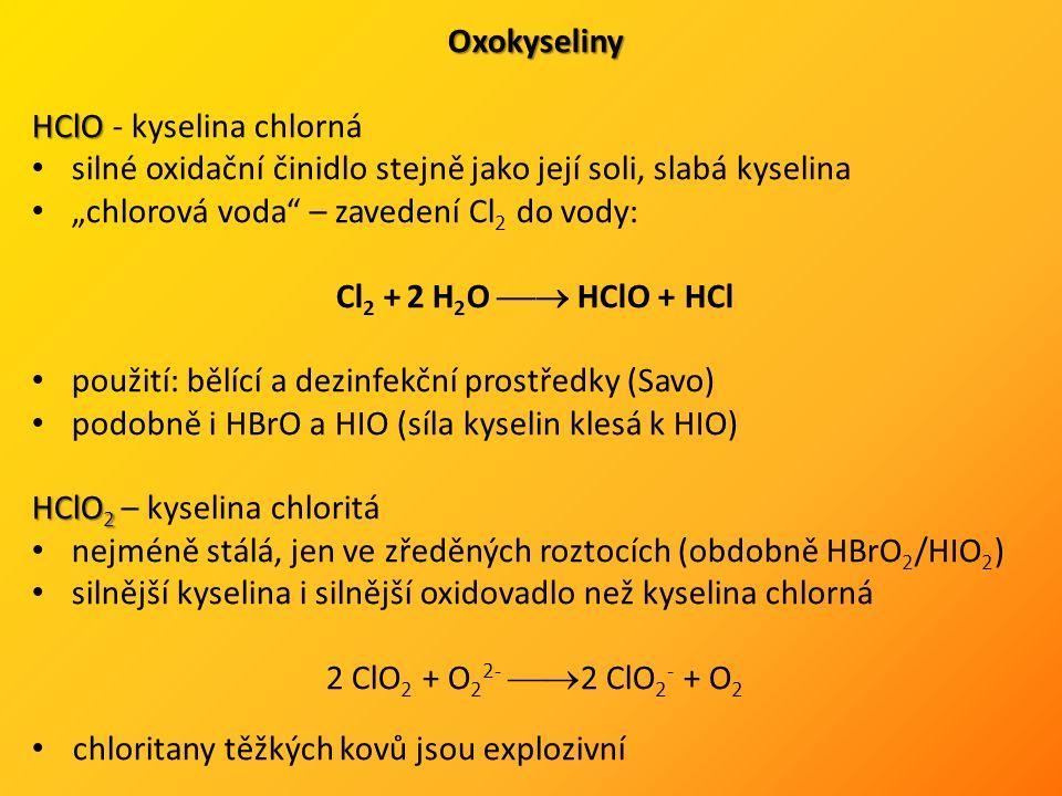 """Oxokyseliny HClO HClO - kyselina chlorná silné oxidační činidlo stejně jako její soli, slabá kyselina """"chlorová voda – zavedení Cl 2 do vody: Cl 2 + 2 H 2 O  HClO + HCl použití: bělící a dezinfekční prostředky (Savo) podobně i HBrO a HIO (síla kyselin klesá k HIO) HClO 2 HClO 2 – kyselina chloritá nejméně stálá, jen ve zředěných roztocích (obdobně HBrO 2 /HIO 2 ) silnější kyselina i silnější oxidovadlo než kyselina chlorná 2 ClO 2 + O 2 2-  2 ClO 2 - + O 2 chloritany těžkých kovů jsou explozivní"""