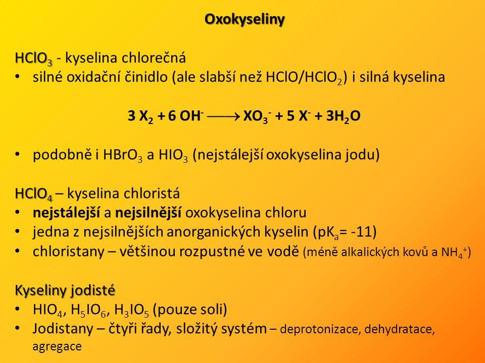 Oxokyseliny HClO 3 HClO 3 - kyselina chlorečná silné oxidační činidlo (ale slabší než HClO/HClO 2 ) i silná kyselina 3 X 2 + 6 OH -  XO 3 - + 5 X - + 3H 2 O podobně i HBrO 3 a HIO 3 (nejstálejší oxokyselina jodu) HClO 4 HClO 4 – kyselina chloristá nejstálejší a nejsilnější oxokyselina chloru jedna z nejsilnějších anorganických kyselin (pK a = -11) chloristany – většinou rozpustné ve vodě (méně alkalických kovů a NH 4 + ) Kyseliny jodisté HIO 4, H 5 IO 6, H 3 IO 5 (pouze soli) Jodistany – čtyři řady, složitý systém – deprotonizace, dehydratace, agregace