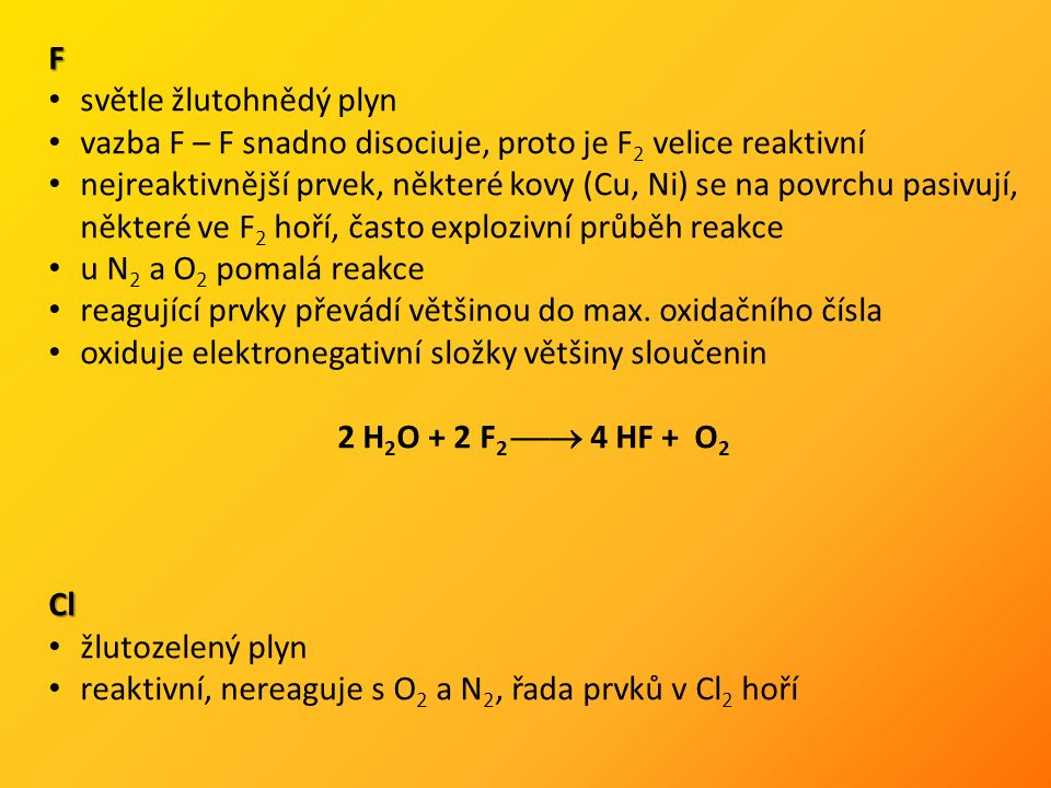 F světle žlutohnědý plyn vazba F – F snadno disociuje, proto je F 2 velice reaktivní nejreaktivnější prvek, některé kovy (Cu, Ni) se na povrchu pasivují, některé ve F 2 hoří, často explozivní průběh reakce u N 2 a O 2 pomalá reakce reagující prvky převádí většinou do max.