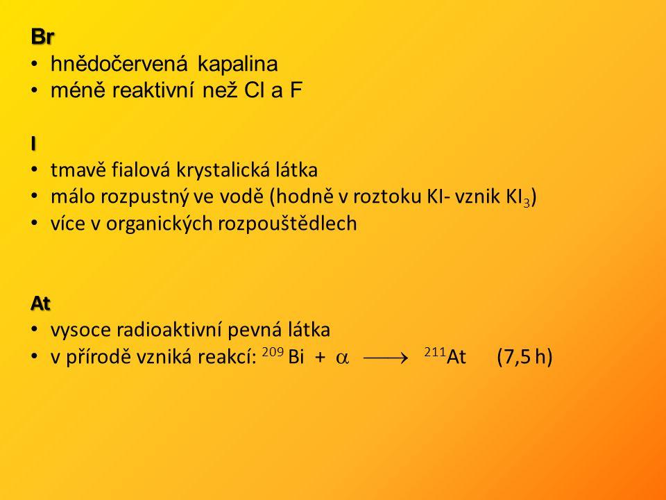 Br hnědočervená kapalina méně reaktivní než Cl a FI tmavě fialová krystalická látka málo rozpustný ve vodě (hodně v roztoku KI- vznik KI 3 ) více v organických rozpouštědlechAt vysoce radioaktivní pevná látka v přírodě vzniká reakcí: 209 Bi +   211 At(7,5 h)