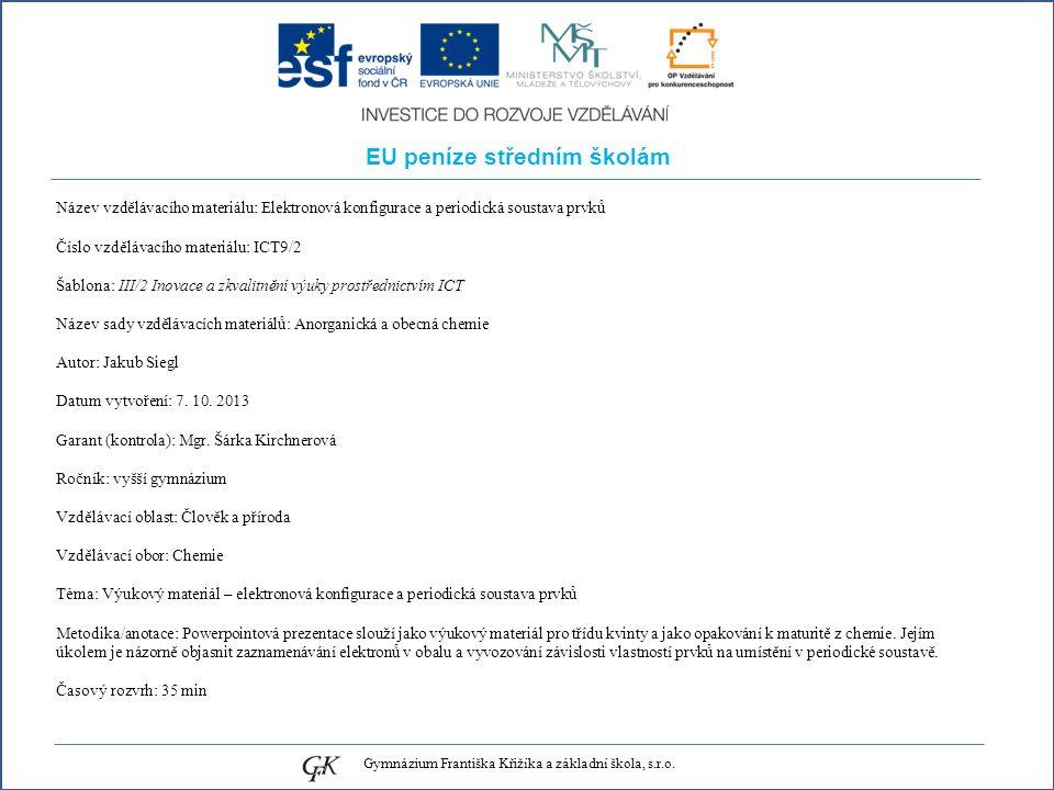 EU peníze středním školám Název vzdělávacího materiálu: Elektronová konfigurace a periodická soustava prvků Číslo vzdělávacího materiálu: ICT9/2 Šablona: III/2 Inovace a zkvalitnění výuky prostřednictvím ICT Název sady vzdělávacích materiálů: Anorganická a obecná chemie Autor: Jakub Siegl Datum vytvoření: 7.