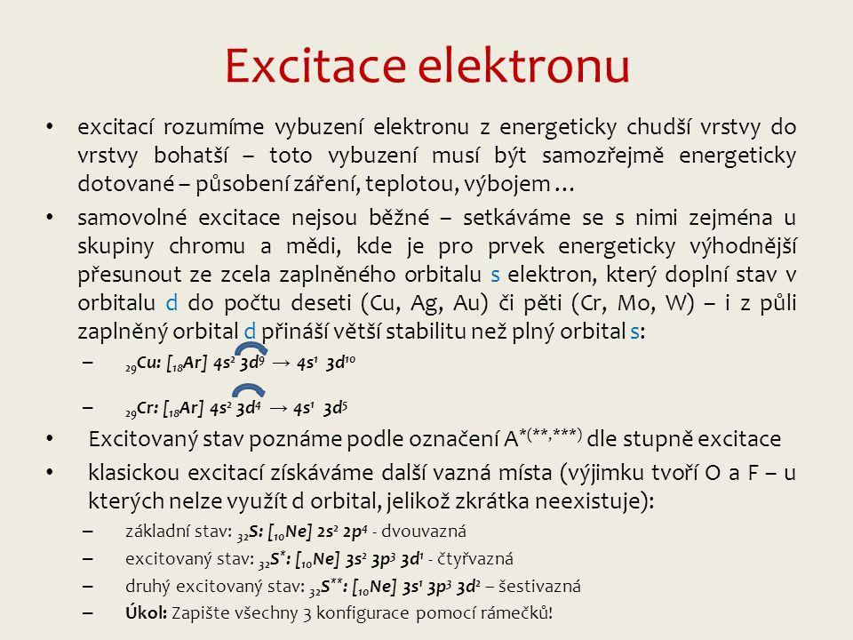 Excitace elektronu excitací rozumíme vybuzení elektronu z energeticky chudší vrstvy do vrstvy bohatší – toto vybuzení musí být samozřejmě energeticky dotované – působení záření, teplotou, výbojem … samovolné excitace nejsou běžné – setkáváme se s nimi zejména u skupiny chromu a mědi, kde je pro prvek energeticky výhodnější přesunout ze zcela zaplněného orbitalu s elektron, který doplní stav v orbitalu d do počtu deseti (Cu, Ag, Au) či pěti (Cr, Mo, W) – i z půli zaplněný orbital d přináší větší stabilitu než plný orbital s: – 29 Cu: [ 18 Ar] 4s 2 3d 9 → 4s 1 3d 10 – 29 Cr: [ 18 Ar] 4s 2 3d 4 → 4s 1 3d 5 Excitovaný stav poznáme podle označení A *(**,***) dle stupně excitace klasickou excitací získáváme další vazná místa (výjimku tvoří O a F – u kterých nelze využít d orbital, jelikož zkrátka neexistuje): – základní stav: 32 S: [ 10 Ne] 2s 2 2p 4 - dvouvazná – excitovaný stav: 32 S * : [ 10 Ne] 3s 2 3p 3 3d 1 - čtyřvazná – druhý excitovaný stav: 32 S ** : [ 10 Ne] 3s 1 3p 3 3d 2 – šestivazná – Úkol: Zapište všechny 3 konfigurace pomocí rámečků!