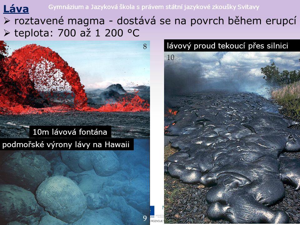 Gymnázium a Jazyková škola s právem státní jazykové zkoušky Svitavy Láva  roztavené magma - dostává se na povrch během erupcí  teplota: 700 až 1 200 °C 8 10m lávová fontána 9 podmořské výrony lávy na Hawaii 10 lávový proud tekoucí přes silnici