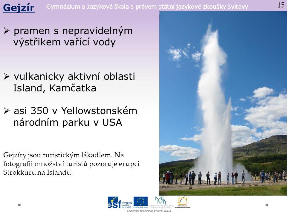 Gymnázium a Jazyková škola s právem státní jazykové zkoušky Svitavy Gejzír  pramen s nepravidelným výstřikem vařící vody  vulkanicky aktivní oblasti Island, Kamčatka  asi 350 v Yellowstonském národním parku v USA 15 Gejzíry jsou turistickým lákadlem.
