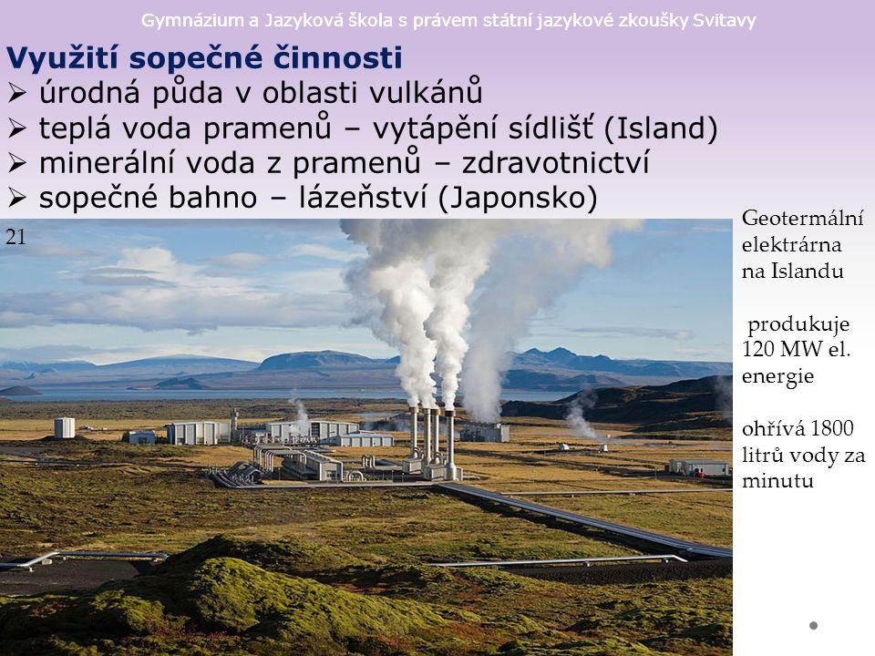 Gymnázium a Jazyková škola s právem státní jazykové zkoušky Svitavy Využití sopečné činnosti  úrodná půda v oblasti vulkánů  teplá voda pramenů – vytápění sídlišť (Island)  minerální voda z pramenů – zdravotnictví  sopečné bahno – lázeňství (Japonsko) 21 Geotermální elektrárna na Islandu produkuje 120 MW el.