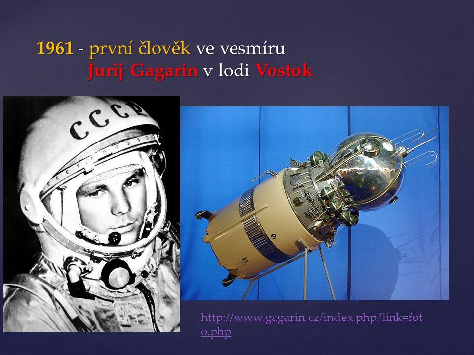 1961 - první člověk ve vesmíru Jurij Gagarin v lodi Vostok http://www.gagarin.cz/index.php?link=fot o.php