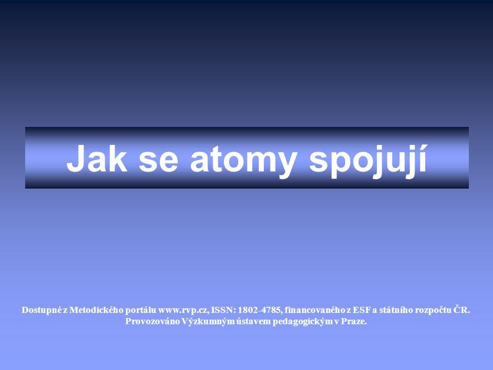 Jak se atomy spojují Dostupné z Metodického portálu www.rvp.cz, ISSN: 1802-4785, financovaného z ESF a státního rozpočtu ČR. Provozováno Výzkumným úst