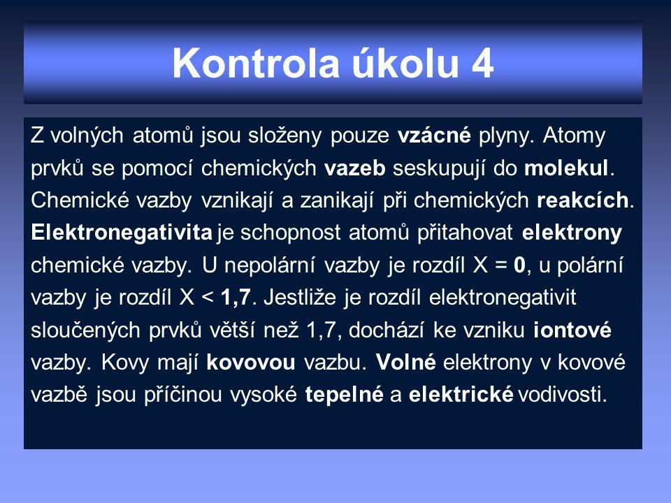 Kontrola úkolu 4 Z volných atomů jsou složeny pouze vzácné plyny. Atomy prvků se pomocí chemických vazeb seskupují do molekul. Chemické vazby vznikají
