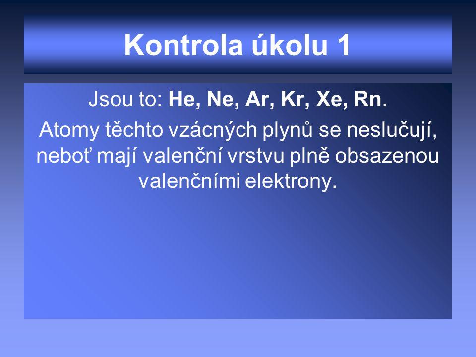 Kontrola úkolu 1 Jsou to: He, Ne, Ar, Kr, Xe, Rn. Atomy těchto vzácných plynů se neslučují, neboť mají valenční vrstvu plně obsazenou valenčními elekt