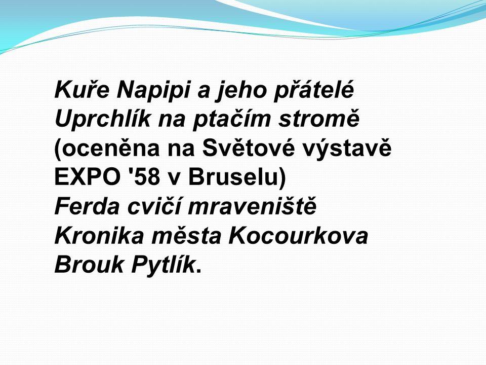 Kuře Napipi a jeho přátelé Uprchlík na ptačím stromě (oceněna na Světové výstavě EXPO 58 v Bruselu) Ferda cvičí mraveniště Kronika města Kocourkova Brouk Pytlík.