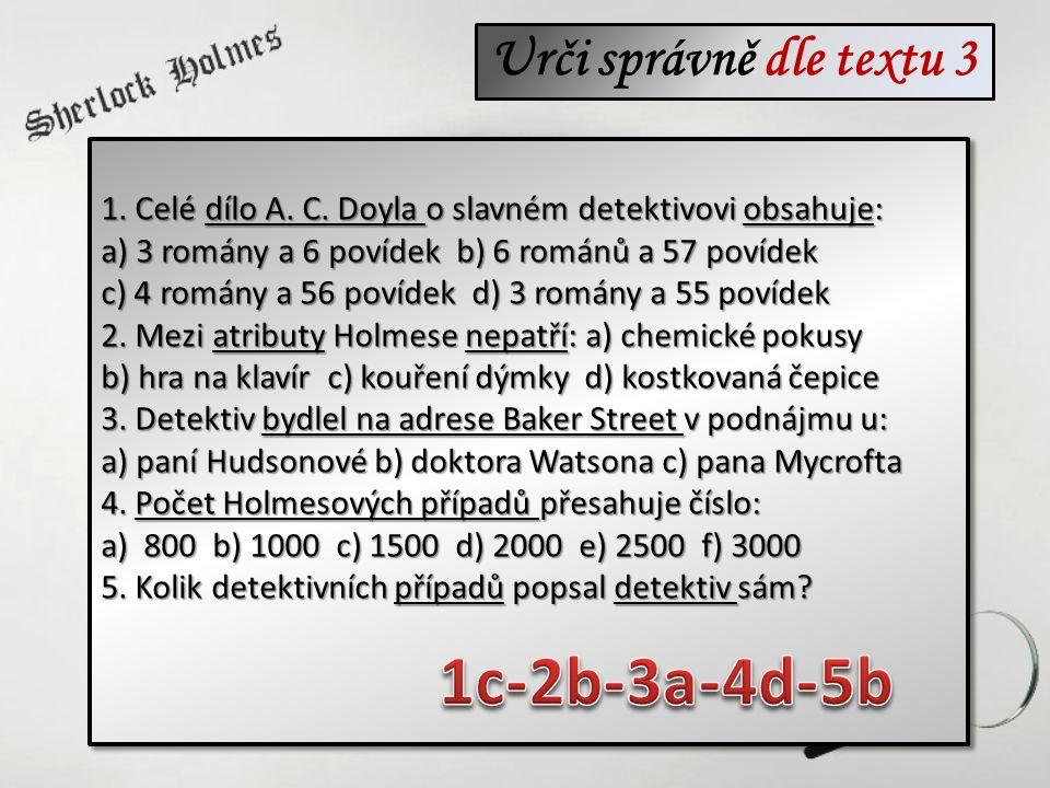 Urči správně dle textu 3 1. Celé dílo A. C. Doyla o slavném detektivovi obsahuje: a) 3 romány a 6 povídek b) 6 románů a 57 povídek c) 4 romány a 56 po
