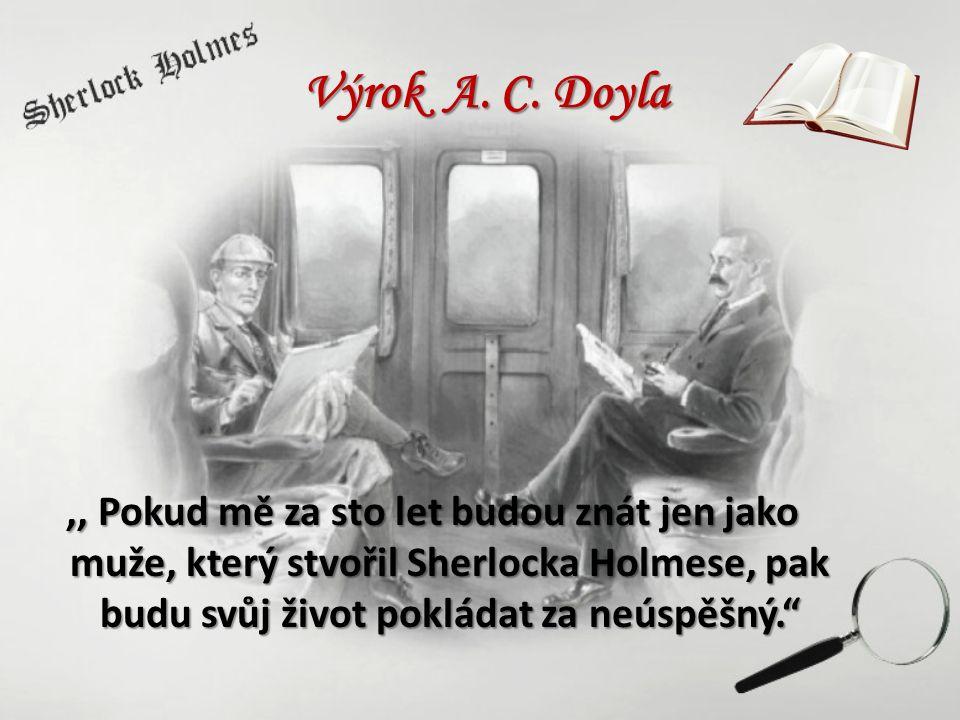 """Výrok A. C. Doyla,, Pokud mě za sto let budou znát jen jako muže, který stvořil Sherlocka Holmese, pak budu svůj život pokládat za neúspěšný."""""""