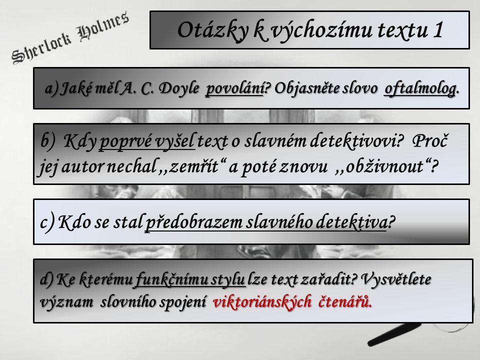 Otázky k výchozímu textu 1 a) Jaké měl A. C. Doyle povolání? Objasněte slovo oftalmolog. c ) Kdo se stal předobrazem slavného detektiva? b) Kdy poprvé