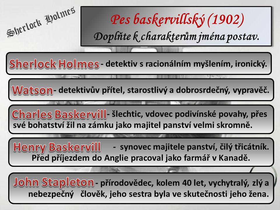 Pes baskervillský (1902) Doplňte k charakterům jména postav. - detektiv s racionálním myšlením, ironický. - detektivův přítel, starostlivý a dobrosrde