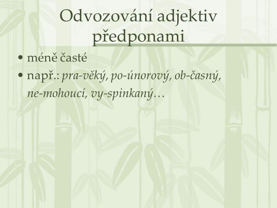 Odvozování adjektiv předponami méně časté např.: pra-věký, po-únorový, ob-časný, ne-mohoucí, vy-spinkaný…