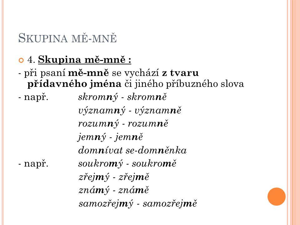 S KUPINA MĚ - MNĚ 4. Skupina mě-mně : - při psaní mě-mně se vychází z tvaru přídavného jména či jiného příbuzného slova - např. skrom n ý - skrom n ě