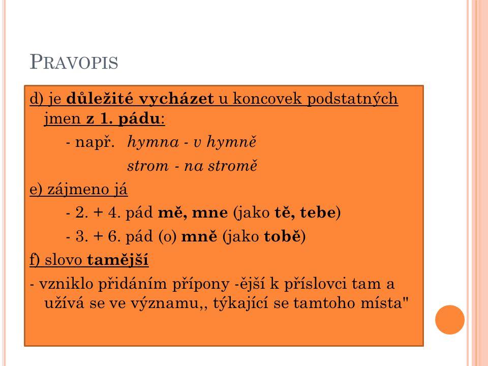 P RAVOPIS d) je důležité vycházet u koncovek podstatných jmen z 1. pádu : - např. hymna - v hymně strom - na stromě e) zájmeno já - 2. + 4. pád mě, mn