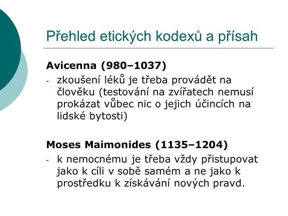 Přehled etických kodexů a přísah Avicenna (980–1037) - zkoušení léků je třeba provádět na člověku (testování na zvířatech nemusí prokázat vůbec nic o jejich účincích na lidské bytosti) Moses Maimonides (1135–1204) - k nemocnému je třeba vždy přistupovat jako k cíli v sobě samém a ne jako k prostředku k získávání nových pravd.
