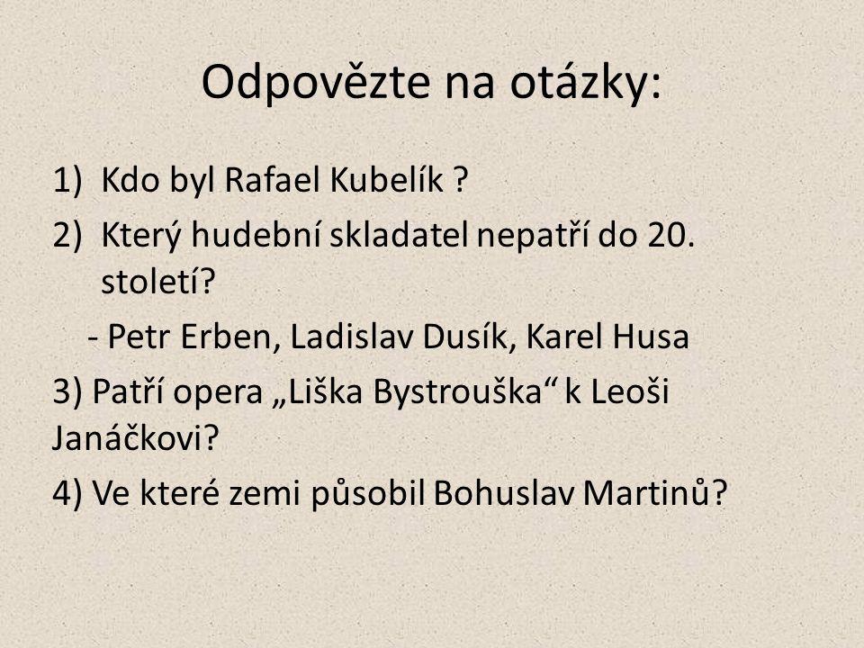 Odpovězte na otázky: 1)Kdo byl Rafael Kubelík . 2)Který hudební skladatel nepatří do 20.