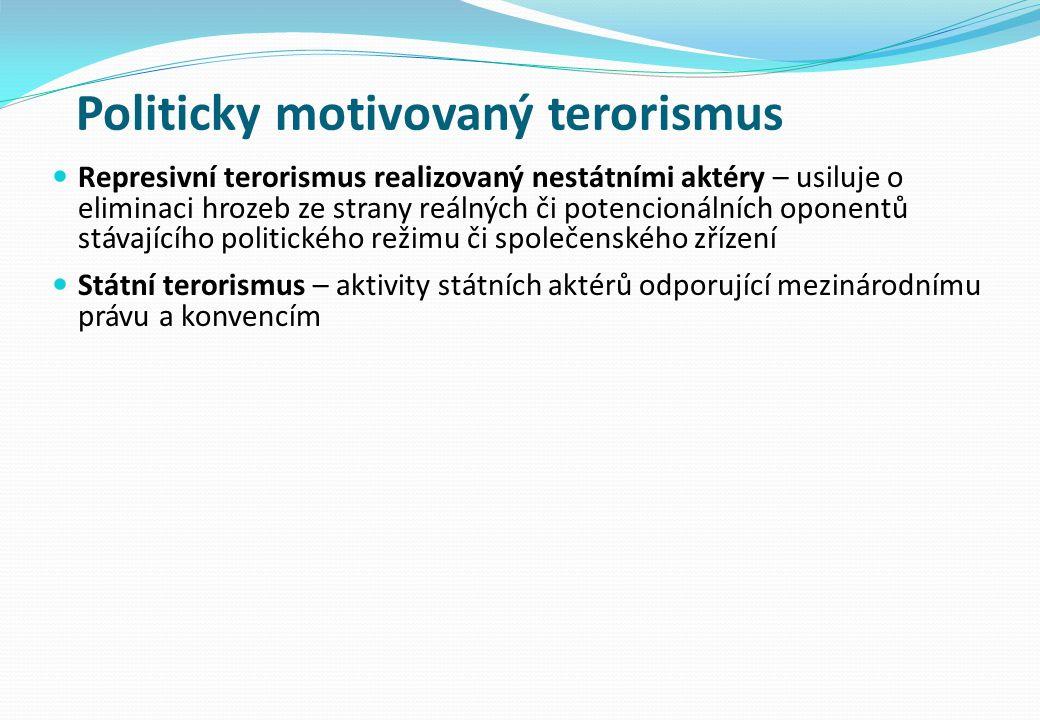 Politicky motivovaný terorismus Represivní terorismus realizovaný nestátními aktéry – usiluje o eliminaci hrozeb ze strany reálných či potencionálních oponentů stávajícího politického režimu či společenského zřízení Státní terorismus – aktivity státních aktérů odporující mezinárodnímu právu a konvencím