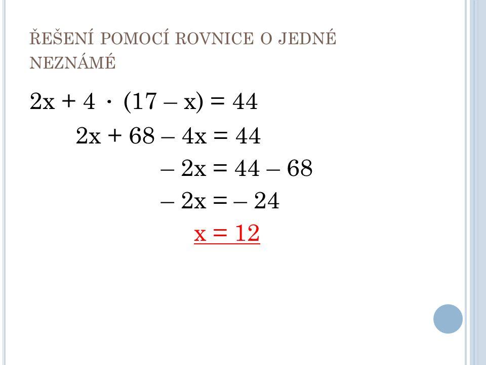 ŘEŠENÍ POMOCÍ ROVNICE O JEDNÉ NEZNÁMÉ 2x + 4 ∙ (17 – x) = 44 2x + 68 – 4x = 44 – 2x = 44 – 68 – 2x = – 24 x = 12