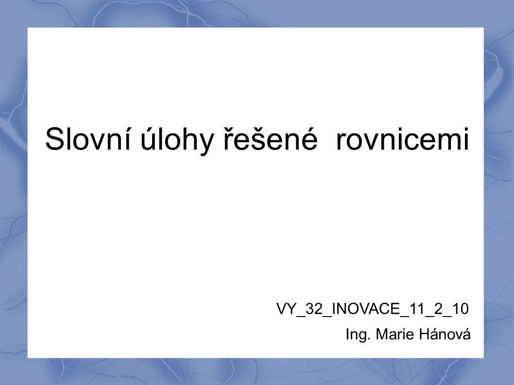 Slovní úlohy řešené rovnicemi VY_32_INOVACE_11_2_10 Ing. Marie Hánová
