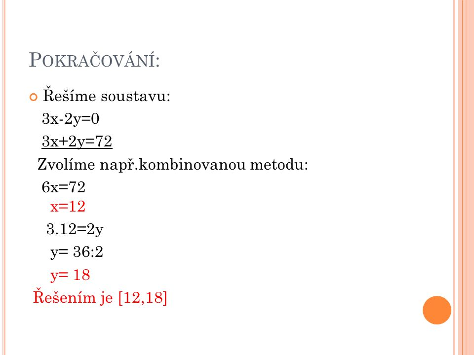 P OKRAČOVÁNÍ : Řešíme soustavu: 3x-2y=0 3x+2y=72 Zvolíme např.kombinovanou metodu: 6x=72 x=12 3.12=2y y= 36:2 y= 18 Řešením je [12,18]