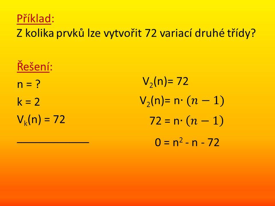 Příklad: Z kolika prvků lze vytvořit 72 variací druhé třídy? Řešení: n = ? k = 2 V k (n) = 72 ____________ V 2 (n)= 72 0 = n 2 - n - 72
