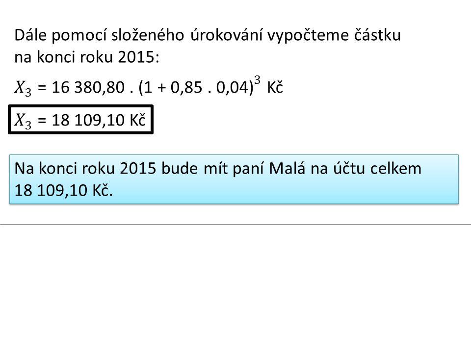 Dále pomocí složeného úrokování vypočteme částku na konci roku 2015: Na konci roku 2015 bude mít paní Malá na účtu celkem 18 109,10 Kč.