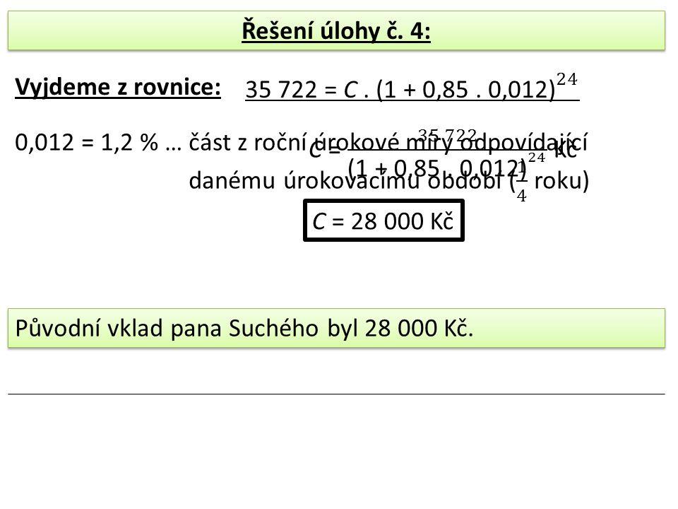 Řešení úlohy č. 4: Vyjdeme z rovnice: C = 28 000 Kč Původní vklad pana Suchého byl 28 000 Kč.