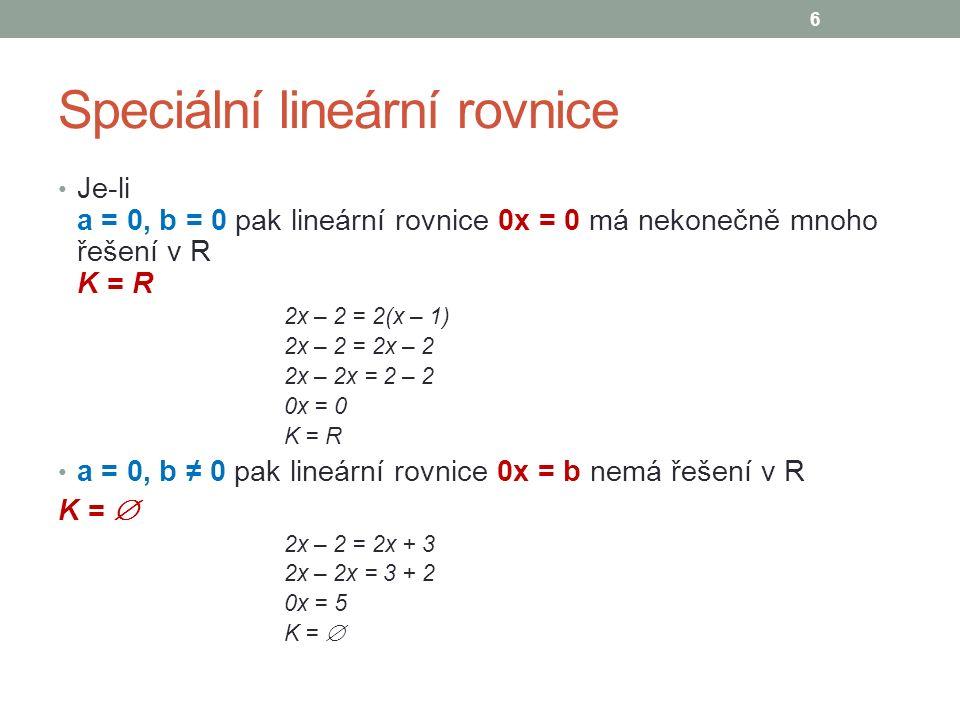 Speciální lineární rovnice Je-li a = 0, b = 0 pak lineární rovnice 0x = 0 má nekonečně mnoho řešení v R K = R 2x – 2 = 2(x – 1) 2x – 2 = 2x – 2 2x – 2