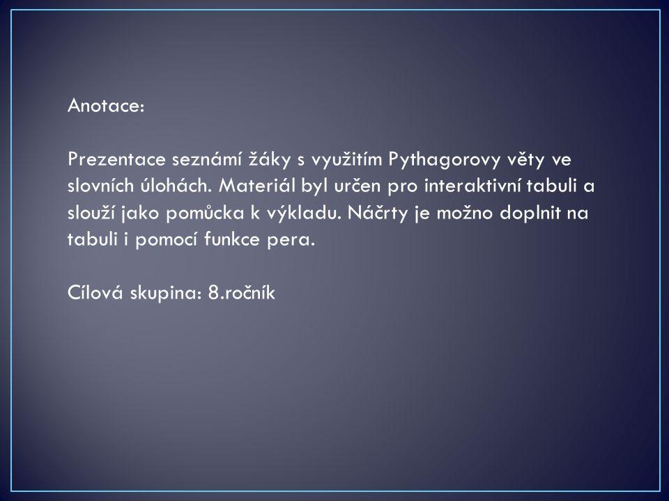 Anotace: Prezentace seznámí žáky s využitím Pythagorovy věty ve slovních úlohách. Materiál byl určen pro interaktivní tabuli a slouží jako pomůcka k v