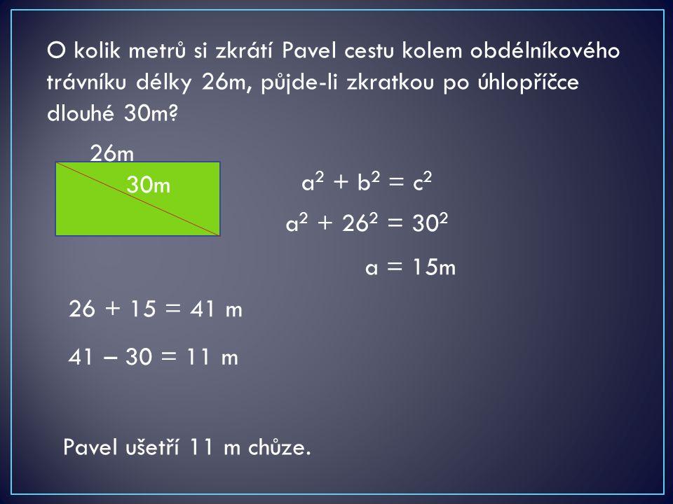 O kolik metrů si zkrátí Pavel cestu kolem obdélníkového trávníku délky 26m, půjde-li zkratkou po úhlopříčce dlouhé 30m? 26m 30m a 2 + b 2 = c 2 a 2 +