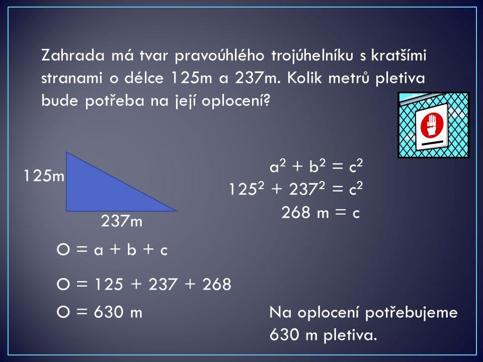 Zahrada má tvar pravoúhlého trojúhelníku s kratšími stranami o délce 125m a 237m. Kolik metrů pletiva bude potřeba na její oplocení? 125m 237m a 2 + b
