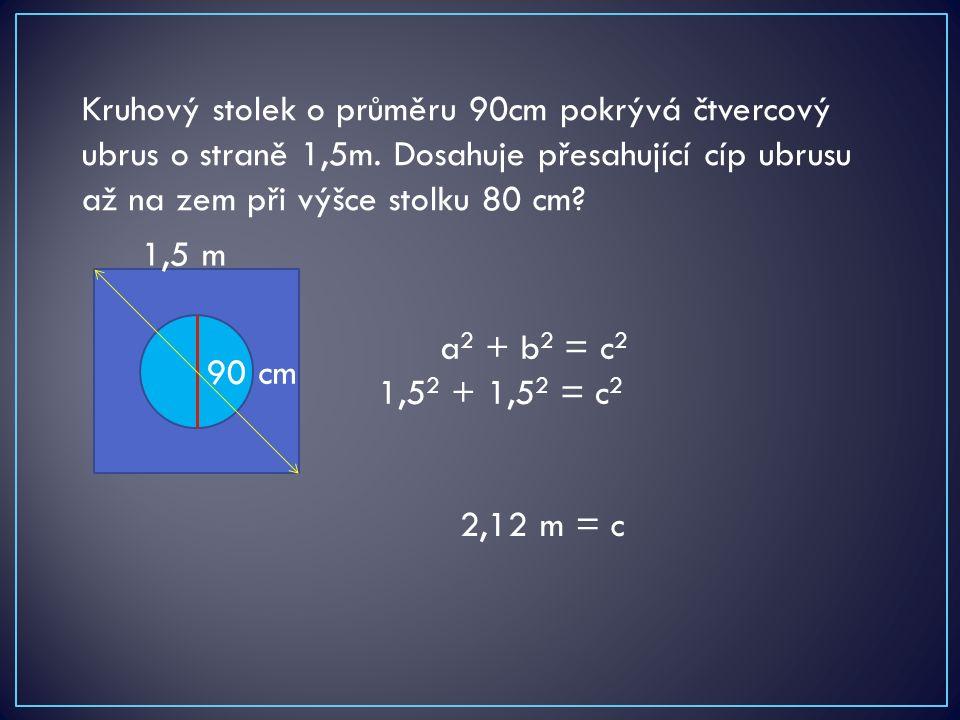 Kruhový stolek o průměru 90cm pokrývá čtvercový ubrus o straně 1,5m. Dosahuje přesahující cíp ubrusu až na zem při výšce stolku 80 cm? 90 cm 1,5 m a 2