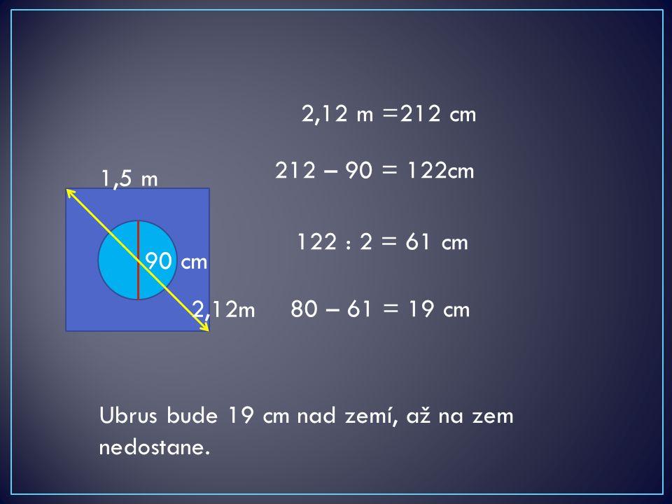 90 cm 1,5 m 212 – 90 = 122cm 2,12m 2,12 m =212 cm 122 : 2 = 61 cm 80 – 61 = 19 cm Ubrus bude 19 cm nad zemí, až na zem nedostane.