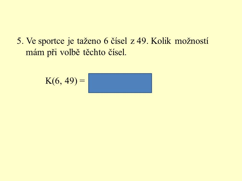 5. Ve sportce je taženo 6 čísel z 49. Kolik možností mám při volbě těchto čísel.