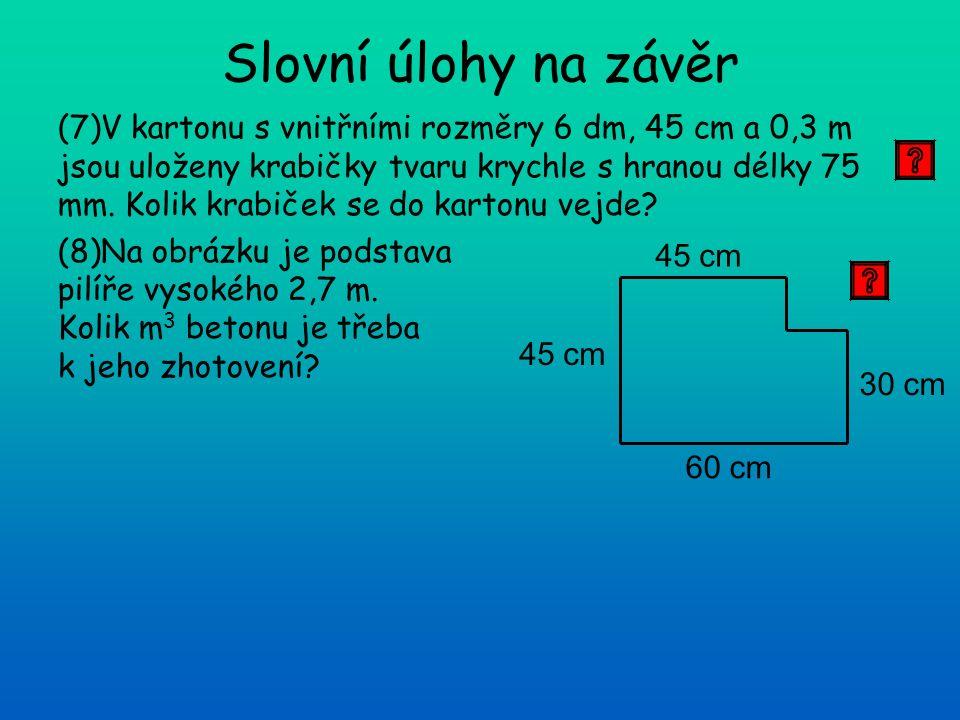 (7)V kartonu s vnitřními rozměry 6 dm, 45 cm a 0,3 m jsou uloženy krabičky tvaru krychle s hranou délky 75 mm. Kolik krabiček se do kartonu vejde? (8)