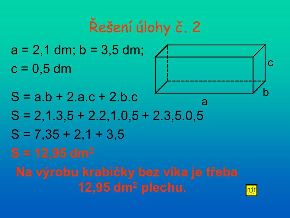 Řešení úlohy č. 2 a = 2,1 dm; b = 3,5 dm; c = 0,5 dm S = a.b + 2.a.c + 2.b.c S = 2,1.3,5 + 2.2,1.0,5 + 2.3,5.0,5 S = 7,35 + 2,1 + 3,5 S = 12,95 dm 2 N