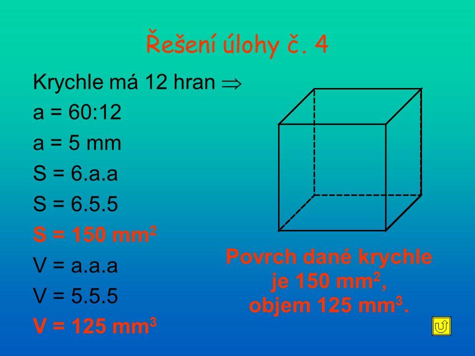 Řešení úlohy č. 4 Krychle má 12 hran  a = 60:12 a = 5 mm S = 6.a.a S = 6.5.5 S = 150 mm 2 V = a.a.a V = 5.5.5 V = 125 mm 3 Povrch dané krychle je 150
