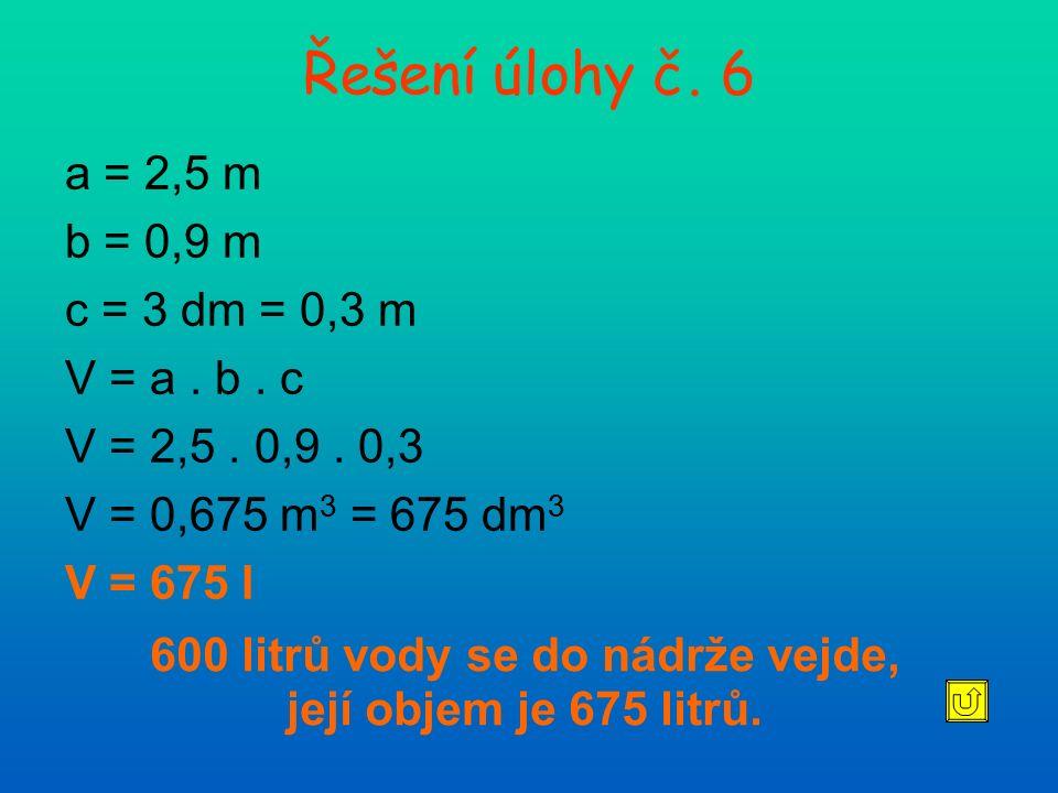 Řešení úlohy č. 6 a = 2,5 m b = 0,9 m c = 3 dm = 0,3 m V = a. b. c V = 2,5. 0,9. 0,3 V = 0,675 m 3 = 675 dm 3 V = 675 l 600 litrů vody se do nádrže ve