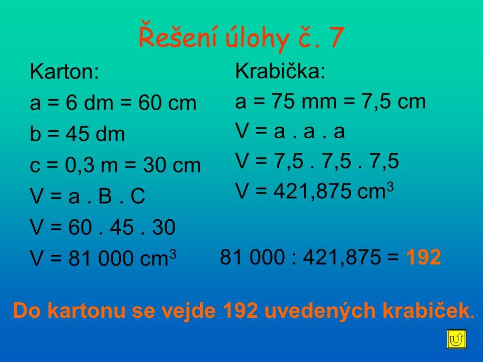 Řešení úlohy č. 7 Karton: a = 6 dm = 60 cm b = 45 dm c = 0,3 m = 30 cm V = a. B. C V = 60. 45. 30 V = 81 000 cm 3 Krabička: a = 75 mm = 7,5 cm V = a.