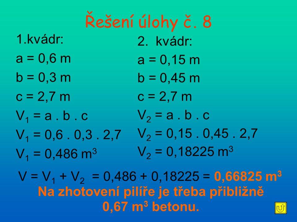 Řešení úlohy č. 8 1.kvádr: a = 0,6 m b = 0,3 m c = 2,7 m V 1 = a. b. c V 1 = 0,6. 0,3. 2,7 V 1 = 0,486 m 3 2. kvádr: a = 0,15 m b = 0,45 m c = 2,7 m V